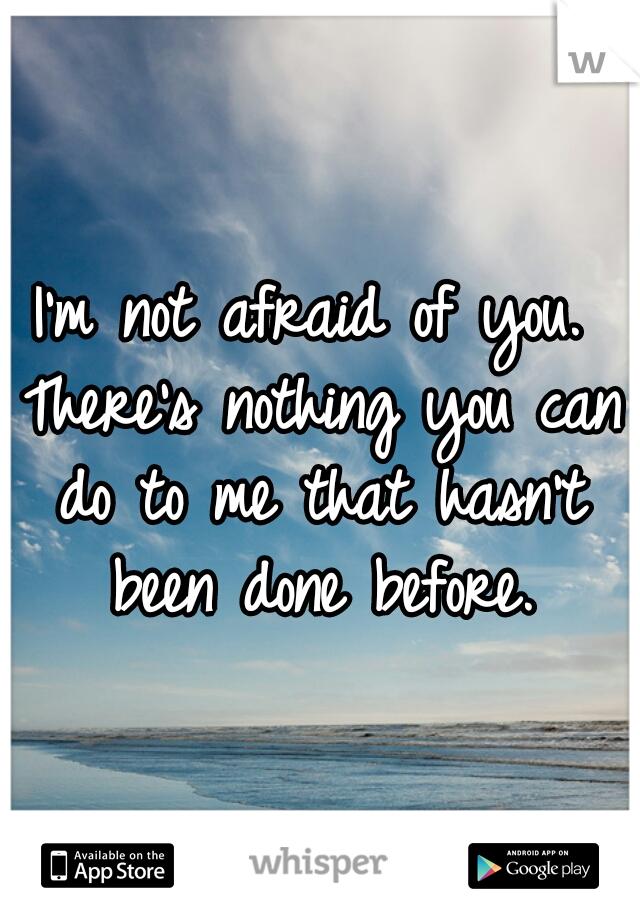 I'm not afraid of you. There's nothing you can do to me that hasn't been done before.