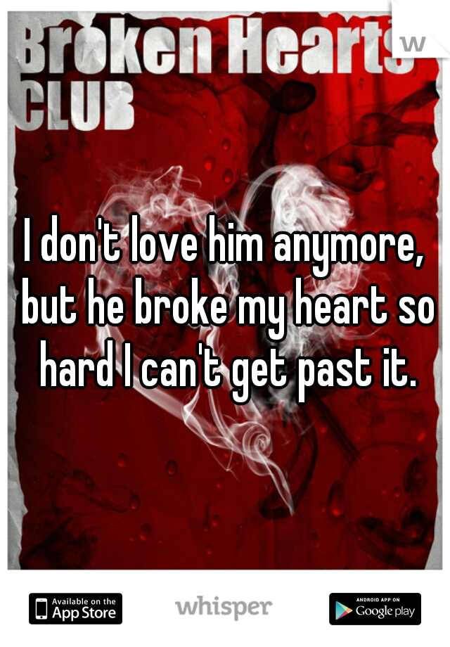 I don't love him anymore, but he broke my heart so hard I can't get past it.