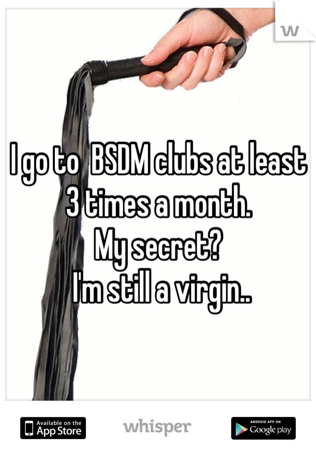 I go to  BSDM clubs at least 3 times a month.  My secret?  I'm still a virgin..