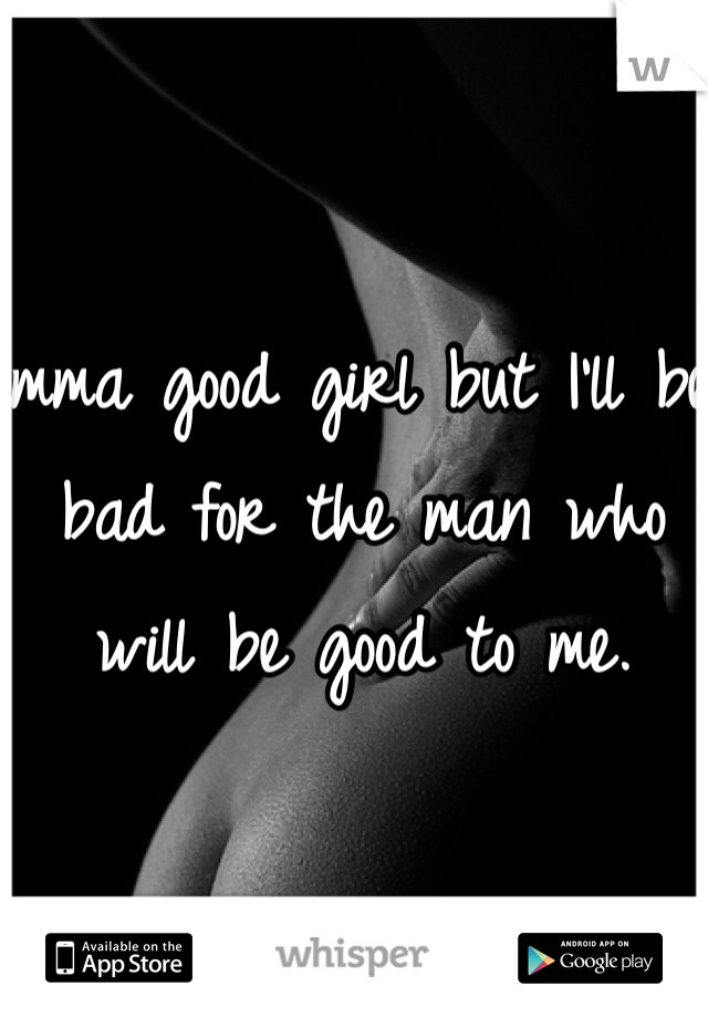 Imma good girl but I'll be bad for the man who will be good to me.