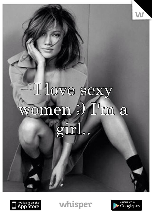 I love sexy women ;) I'm a girl..