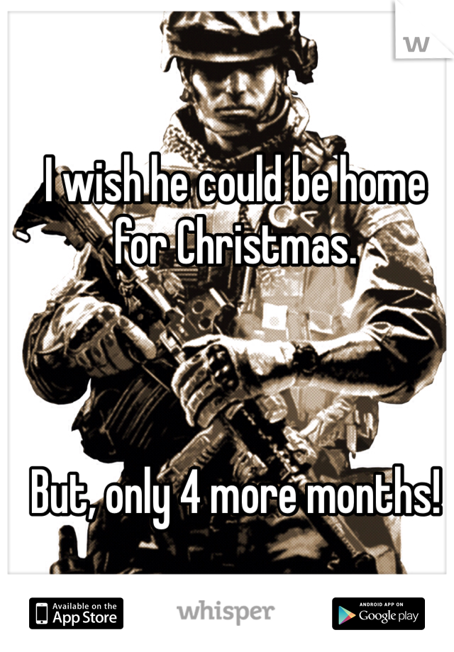 I wish he could be home for Christmas.    But, only 4 more months!