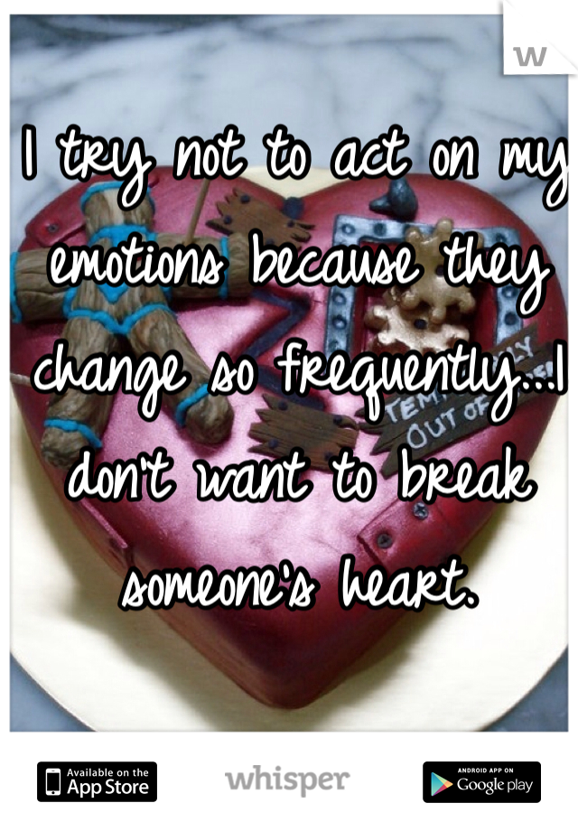 I try not to act on my emotions because they change so frequently...I don't want to break someone's heart.