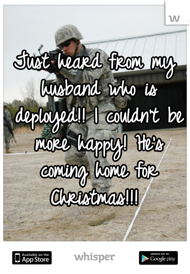 Just heard from my husband who is deployed!! I couldn't be more happy! He's coming home for Christmas!!!