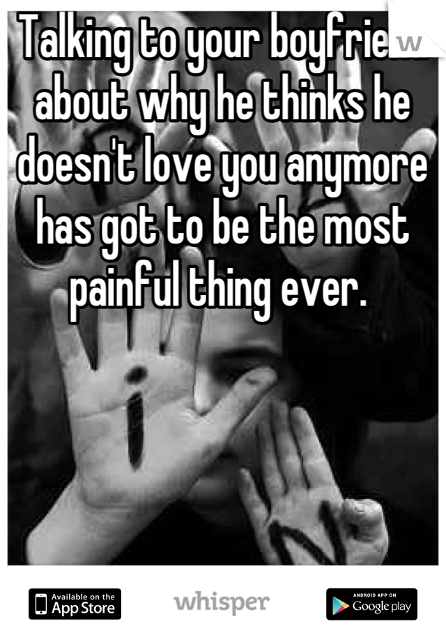 Talking to your boyfriend about why he thinks he doesn't love you anymore has got to be the most painful thing ever.