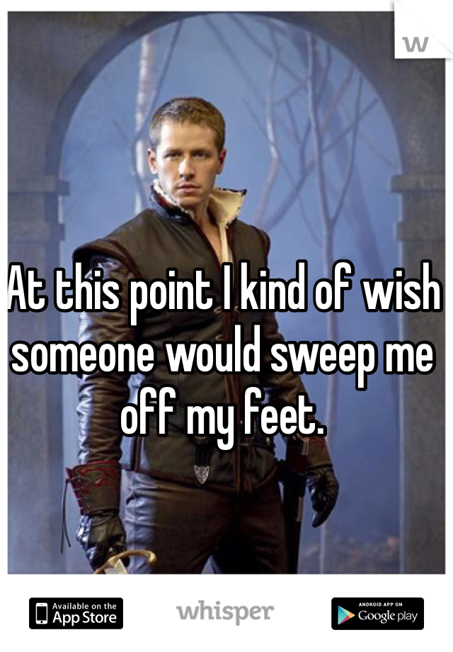 At this point I kind of wish someone would sweep me off my feet.