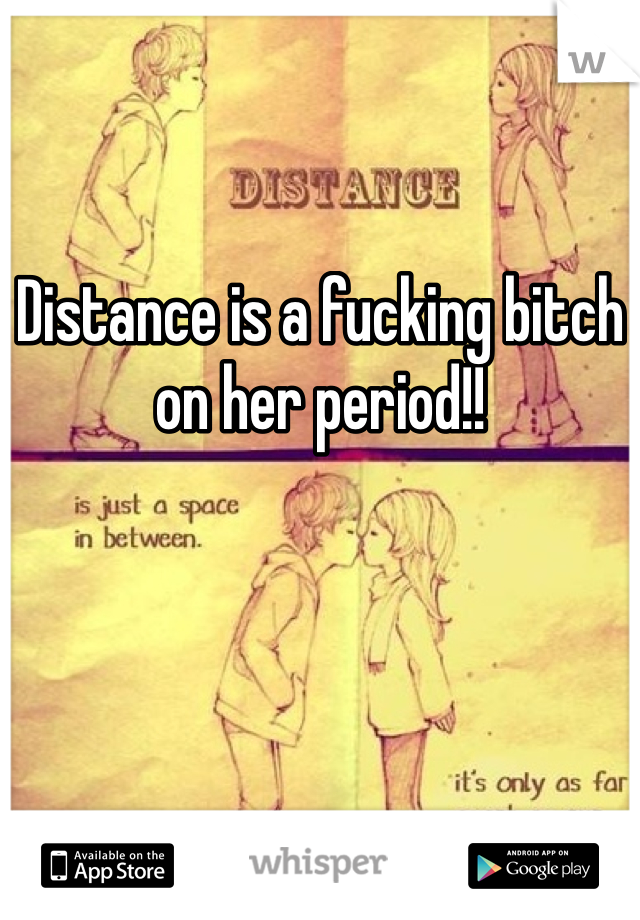 Distance is a fucking bitch on her period!!