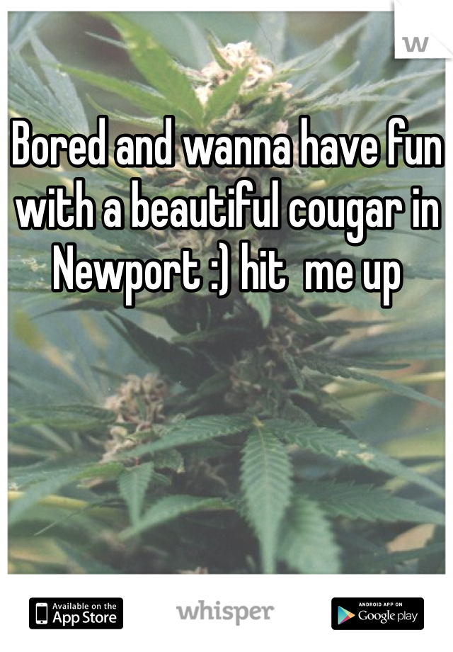 Bored and wanna have fun with a beautiful cougar in Newport :) hit  me up