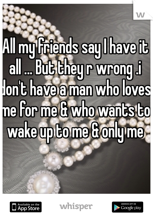 All my friends say I have it all ... But they r wrong .i don't have a man who loves me for me & who wants to wake up to me & only me