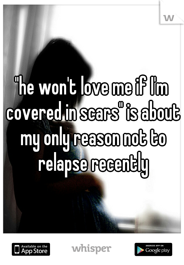 """he won't love me if I'm covered in scars"" is about my only reason not to relapse recently"