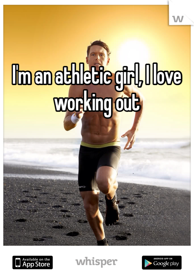 I'm an athletic girl, I love working out