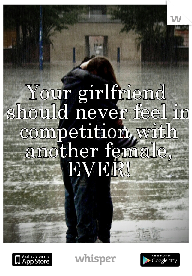 Your girlfriend should never feel in competition with another female, EVER!