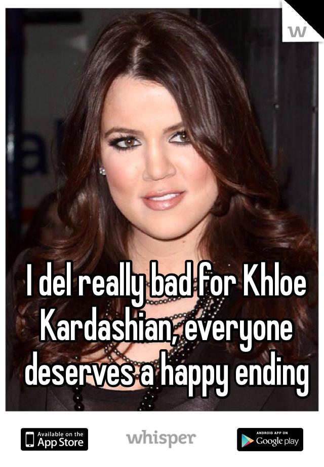 I del really bad for Khloe Kardashian, everyone deserves a happy ending