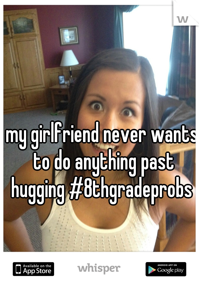 my girlfriend never wants to do anything past hugging #8thgradeprobs