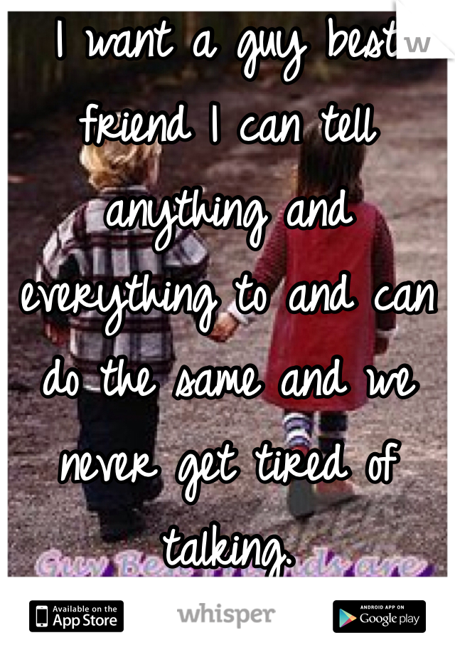 I want a guy best friend I can tell anything and everything to and can do the same and we never get tired of talking.