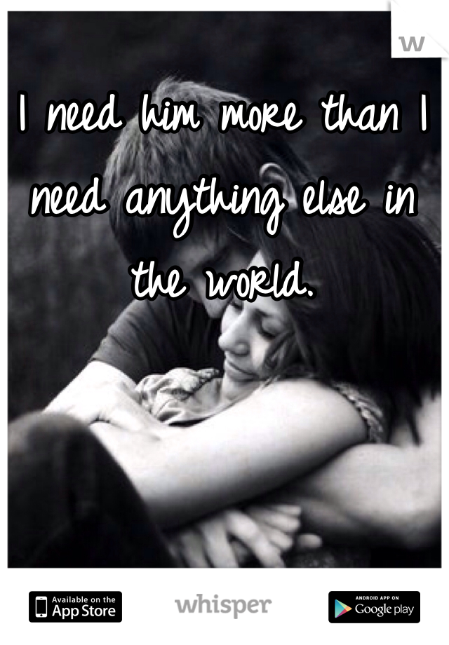 I need him more than I need anything else in the world.