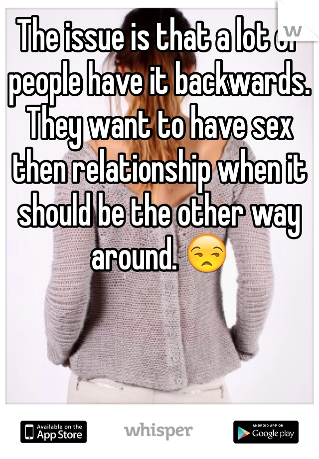 The issue is that a lot of people have it backwards. They want to have sex then relationship when it should be the other way around. 😒