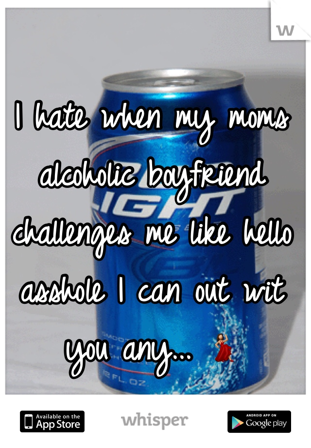 I hate when my moms alcoholic boyfriend challenges me like hello asshole I can out wit you any... 💃