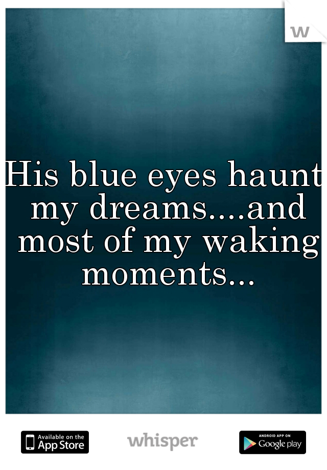 His blue eyes haunt my dreams....and most of my waking moments...