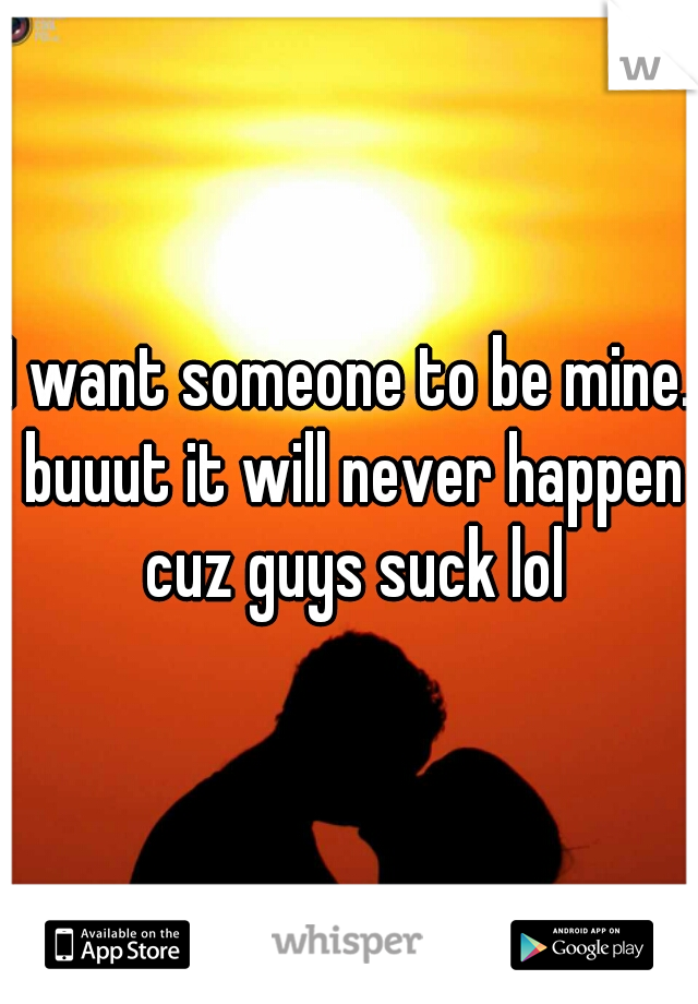 I want someone to be mine. buuut it will never happen cuz guys suck lol