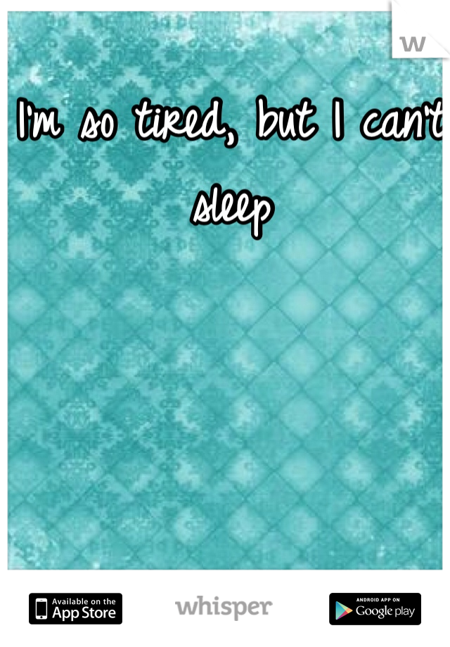I'm so tired, but I can't sleep