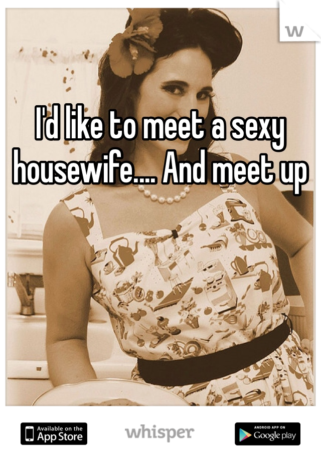 I'd like to meet a sexy housewife.... And meet up