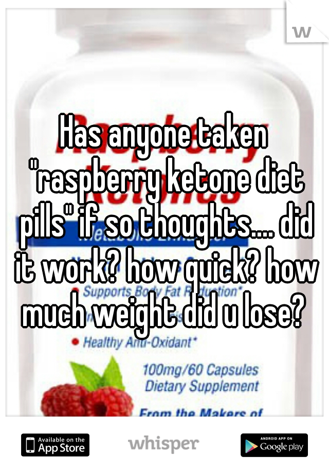"""Has anyone taken """"raspberry ketone diet pills"""" if so thoughts.... did it work? how quick? how much weight did u lose?"""