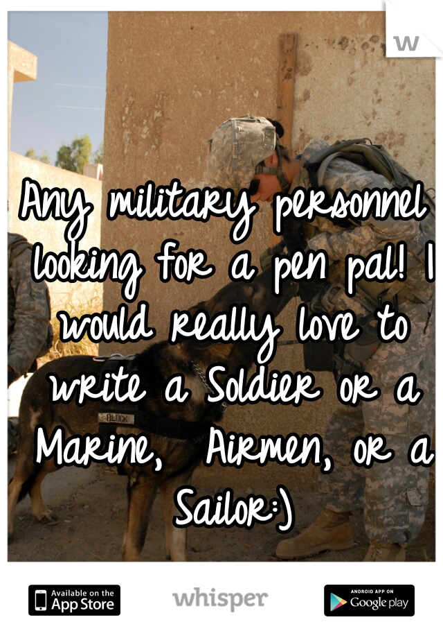 Any military personnel looking for a pen pal! I would really love to write a Soldier or a Marine,  Airmen, or a Sailor:)