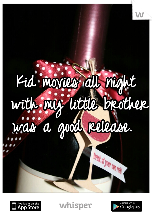 Kid movies all night with my little brother was a good release.