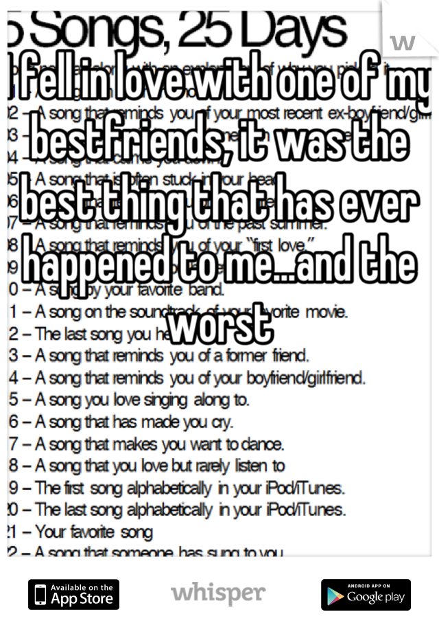 I fell in love with one of my bestfriends, it was the best thing that has ever happened to me...and the worst