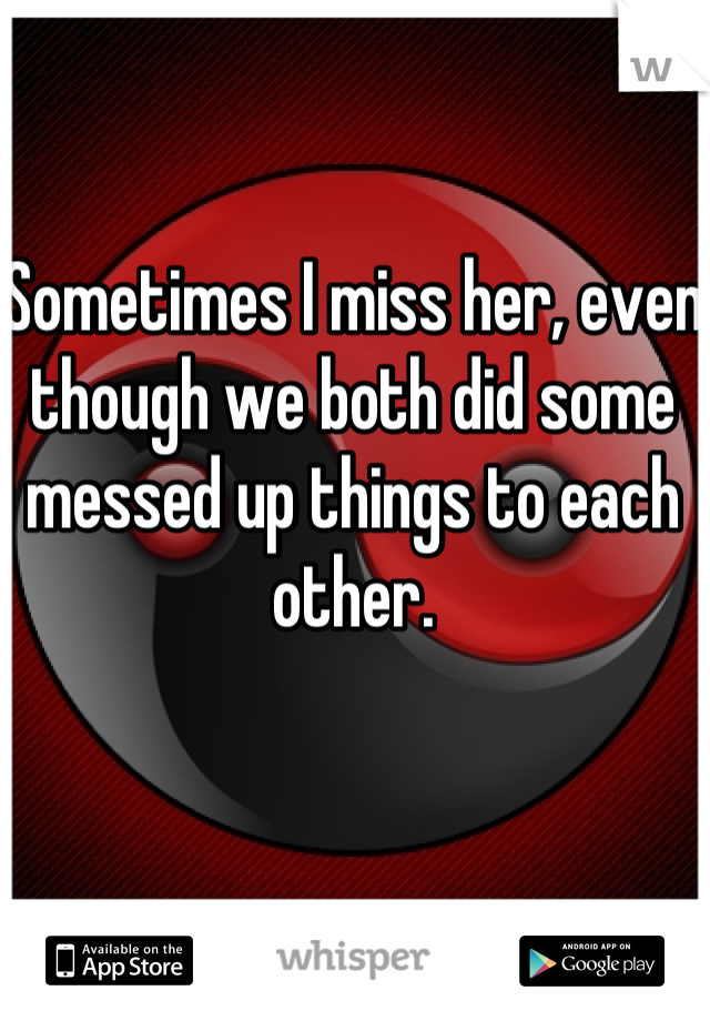 Sometimes I miss her, even though we both did some messed up things to each other.