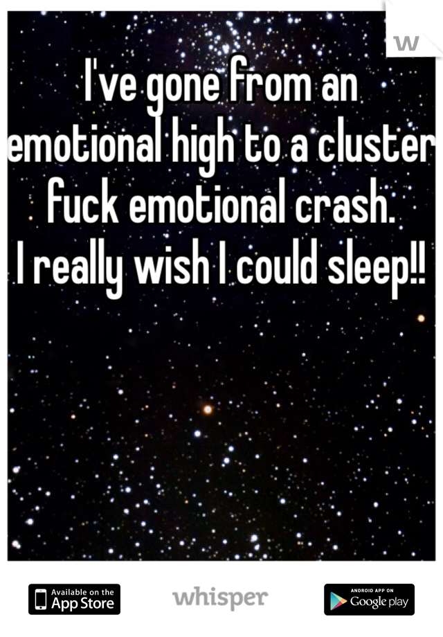I've gone from an emotional high to a cluster fuck emotional crash. I really wish I could sleep!!