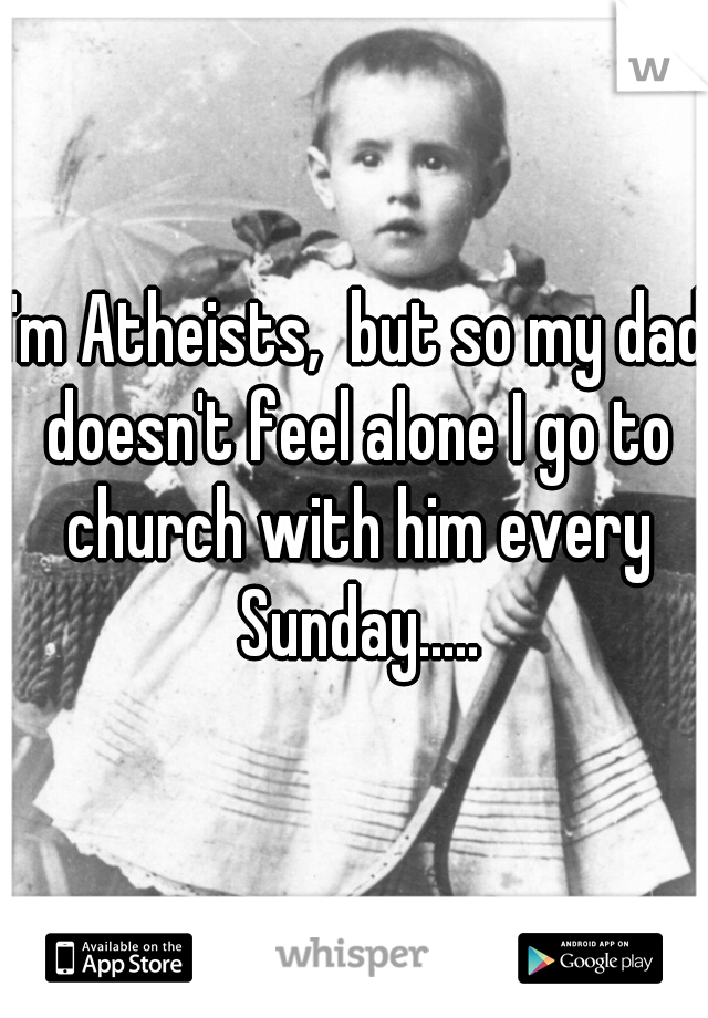 I'm Atheists,  but so my dad doesn't feel alone I go to church with him every Sunday.....
