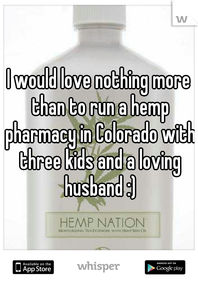 I would love nothing more than to run a hemp pharmacy in Colorado with three kids and a loving husband :)