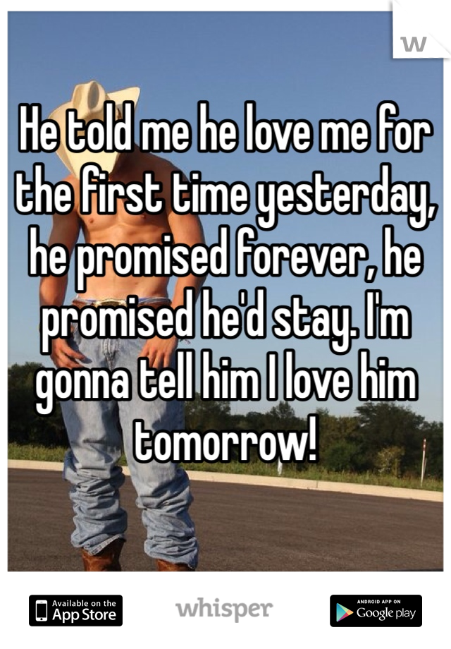 He told me he love me for the first time yesterday, he promised forever, he promised he'd stay. I'm gonna tell him I love him tomorrow!