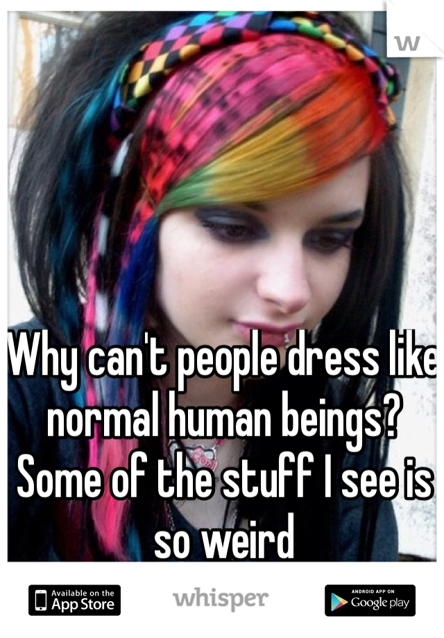 Why can't people dress like normal human beings? Some of the stuff I see is so weird