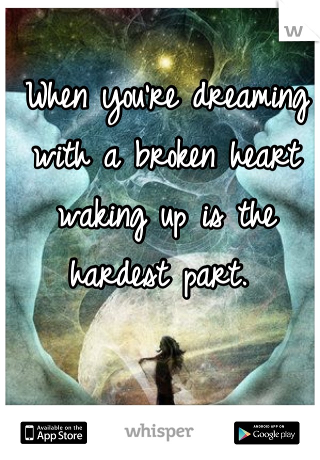 When you're dreaming with a broken heart waking up is the hardest part.