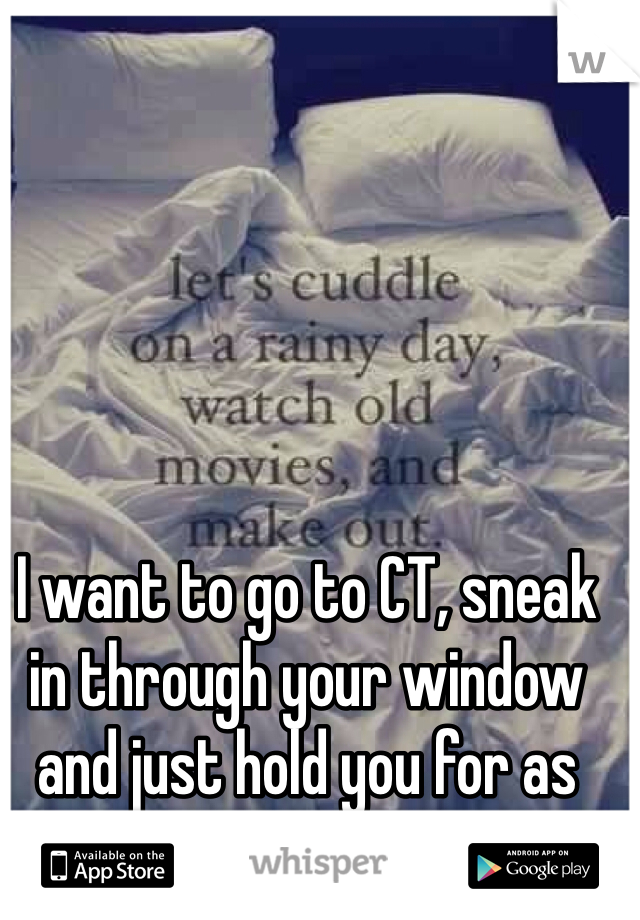 I want to go to CT, sneak in through your window and just hold you for as long as I possibly can