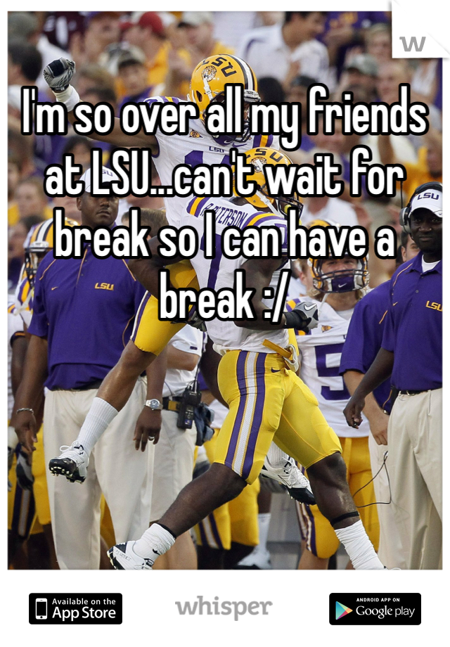I'm so over all my friends at LSU...can't wait for break so I can have a break :/