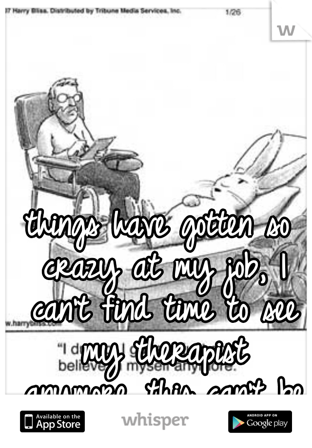 things have gotten so crazy at my job, I can't find time to see my therapist anymore...this can't be good in the long run....