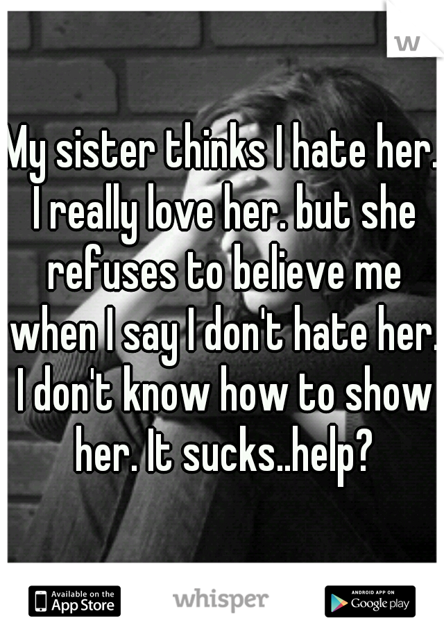 My sister thinks I hate her. I really love her. but she refuses to believe me when I say I don't hate her. I don't know how to show her. It sucks..help?
