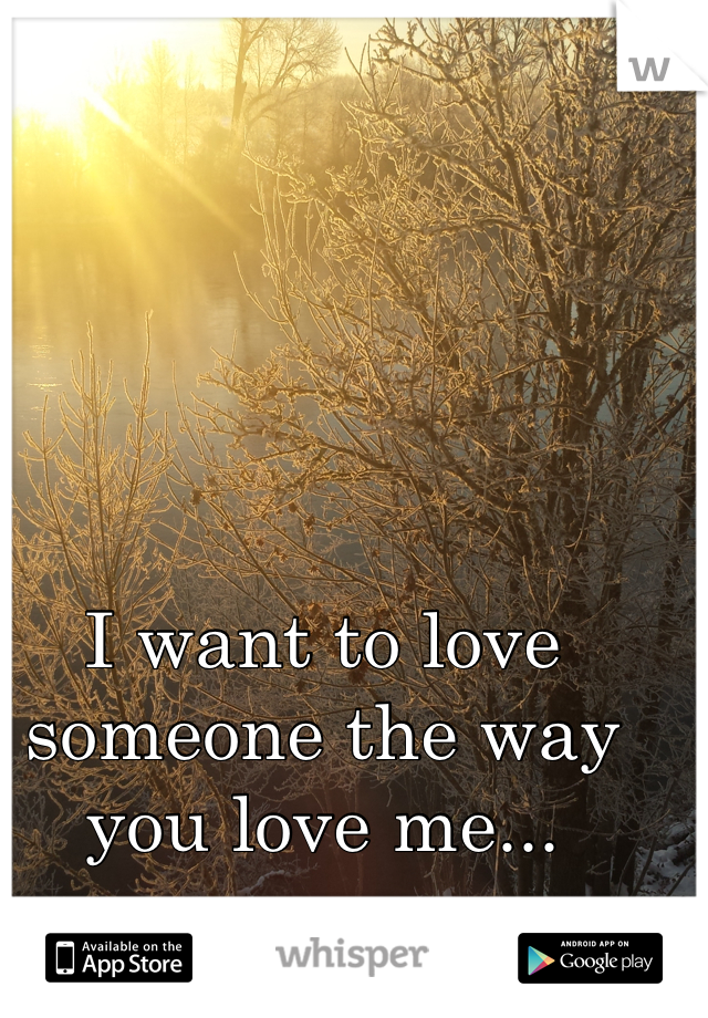 I want to love someone the way you love me...