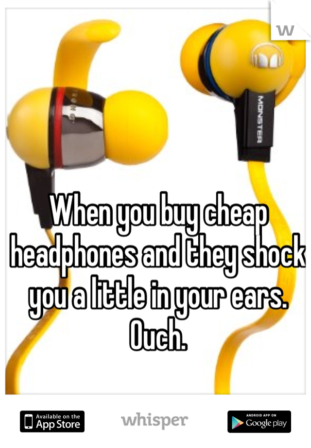 When you buy cheap headphones and they shock you a little in your ears. Ouch.