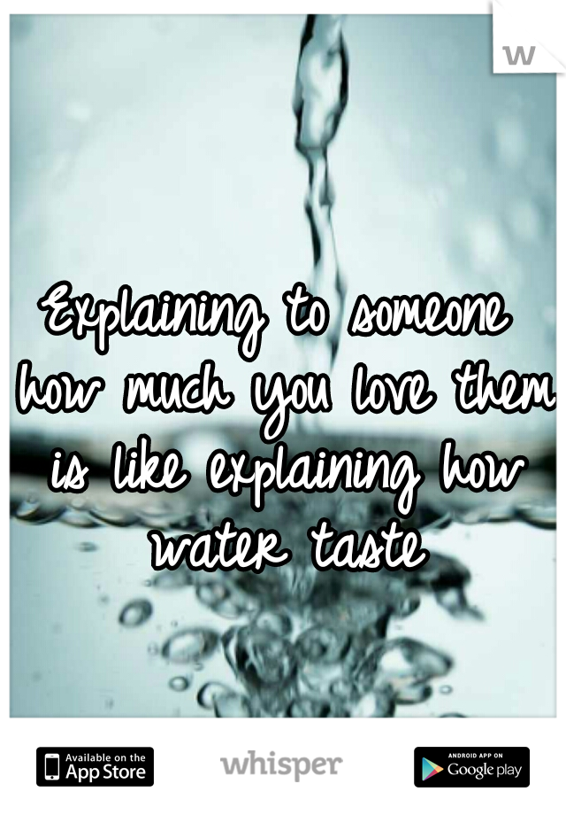 Explaining to someone how much you love them is like explaining how water taste