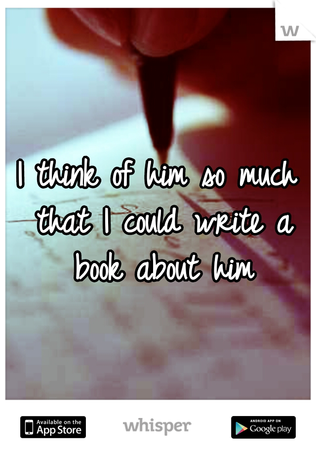 I think of him so much that I could write a book about him