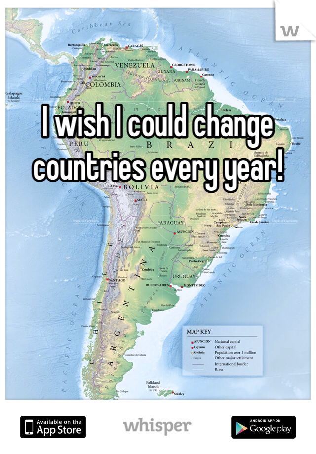 I wish I could change countries every year!