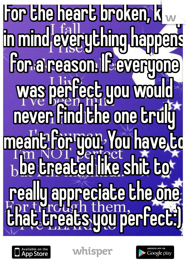 For the heart broken, keep in mind everything happens for a reason. If everyone was perfect you would never find the one truly meant for you. You have to be treated like shit to really appreciate the one that treats you perfect:)