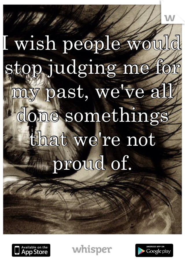 I wish people would stop judging me for my past, we've all done somethings that we're not proud of.