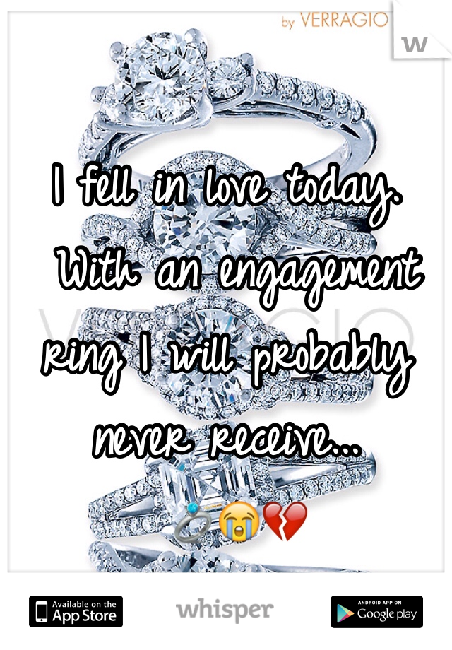 I fell in love today.  With an engagement ring I will probably never receive...  💍😭💔