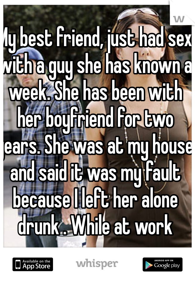 My best friend, just had sex with a guy she has known a week. She has been with her boyfriend for two years. She was at my house and said it was my fault because I left her alone drunk . While at work